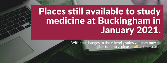 Places still available to study medicine at Buckingham in January 2021. With the changes to the A level grades you may now be eligible for entry, please call us to discuss